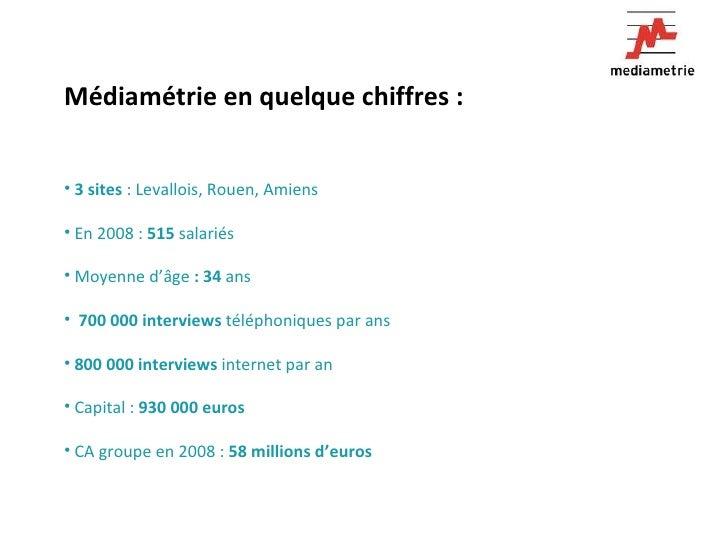 <ul><li>Médiamétrie en quelque chiffres :  </li></ul><ul><li>3 sites  : Levallois, Rouen, Amiens </li></ul><ul><li>En 2008...