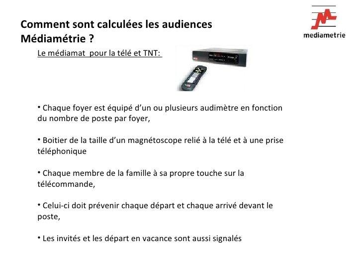 Comment sont calculées les audiences Médiamétrie ? <ul><li>Le médiamat  pour la télé et TNT:  </li></ul><ul><li>Chaque foy...