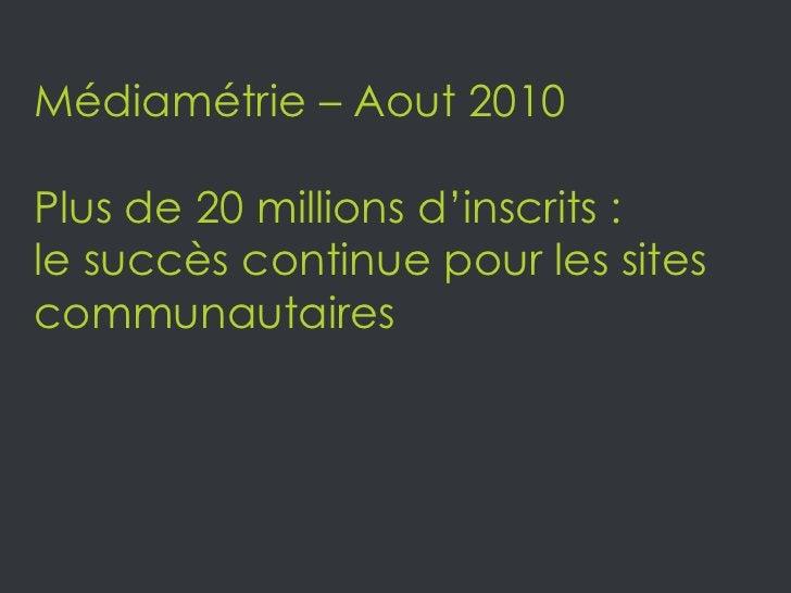 Médiamétrie – Aout 2010 <br />Plus de 20 millions d'inscrits :<br />le succès continue pour les sites communautaires <br />