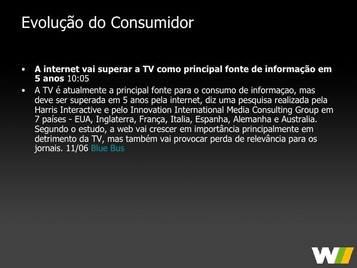 Evolução do Consumidor <ul><li>A internet vai superar a TV como principal fonte de informação em 5 anos  10:05  </li></ul>...