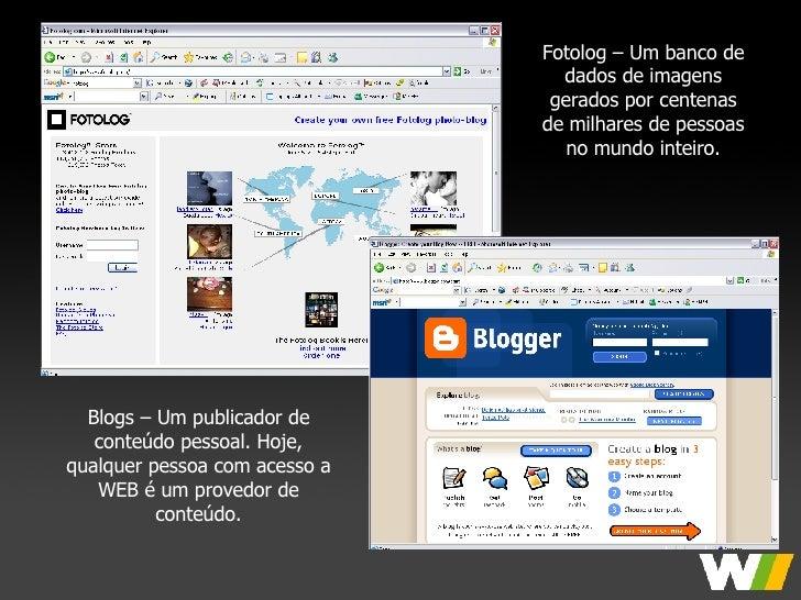 Fotolog – Um banco de dados de imagens gerados por centenas de milhares de pessoas no mundo inteiro. Blogs – Um publicador...