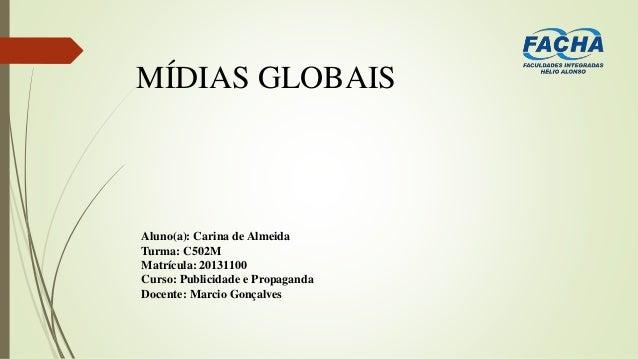MÍDIAS GLOBAIS Aluno(a): Carina de Almeida Turma: C502M Matrícula: 20131100 Curso: Publicidade e Propaganda Docente: Marci...