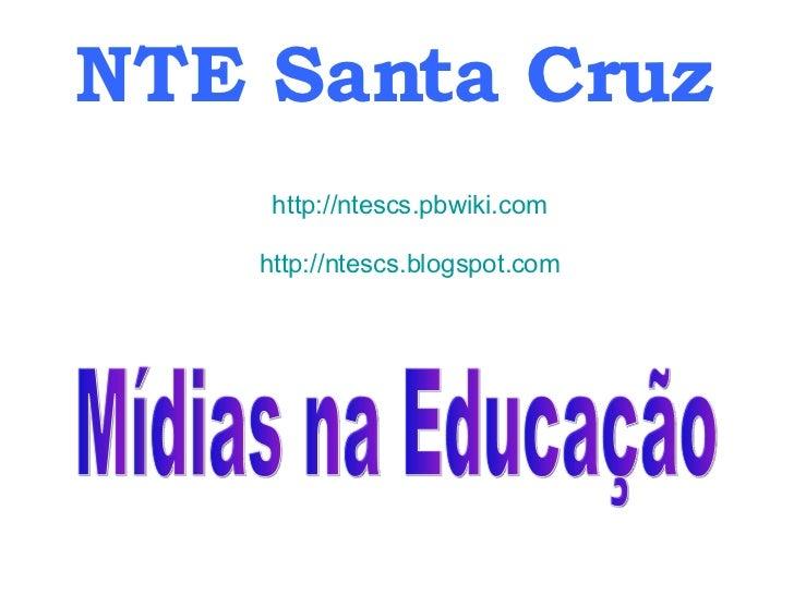 NTE Santa Cruz http://ntescs.pbwiki.com http://ntescs.blogspot.com Mídias na Educação
