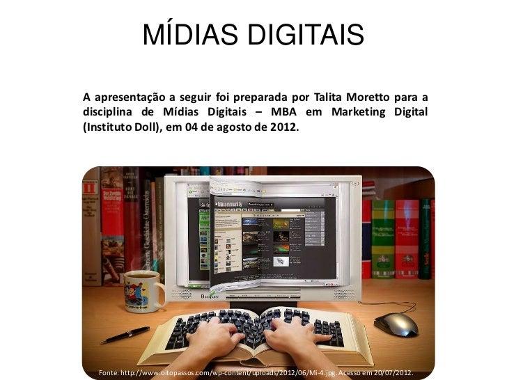 MÍDIAS DIGITAISA apresentação a seguir foi preparada por Talita Moretto para adisciplina de Mídias Digitais – MBA em Marke...