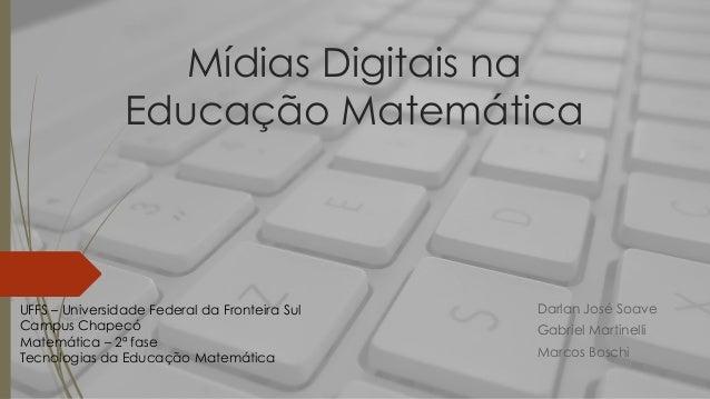 Mídias Digitais na Educação Matemática Darlan José Soave Gabriel Martinelli Marcos Boschi UFFS – Universidade Federal da F...