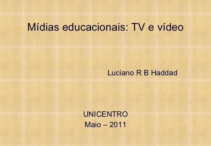 Mídias educacionais: TV e vídeo Luciano R B Haddad UNICENTRO Maio – 2011