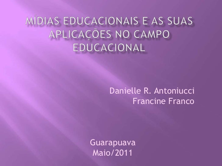 MÍDIAS EDUCACIONAIS E AS SUAS APLICAÇÕES NO CAMPO EDUCACIONAL<br />Danielle R. Antoniucci<br />Francine Franco<br />Guarap...
