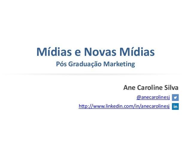 Mídias e Novas Mídias Pós Graduação Marketing Ane Caroline Silva @anecarolinesj http://www.linkedin.com/in/anecarolinesj