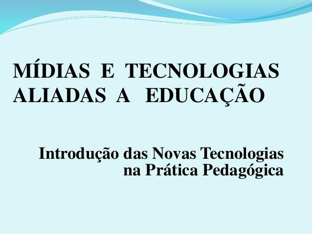 MÍDIAS E TECNOLOGIAS  ALIADAS A EDUCAÇÃO  Introdução das Novas Tecnologias  na Prática Pedagógica