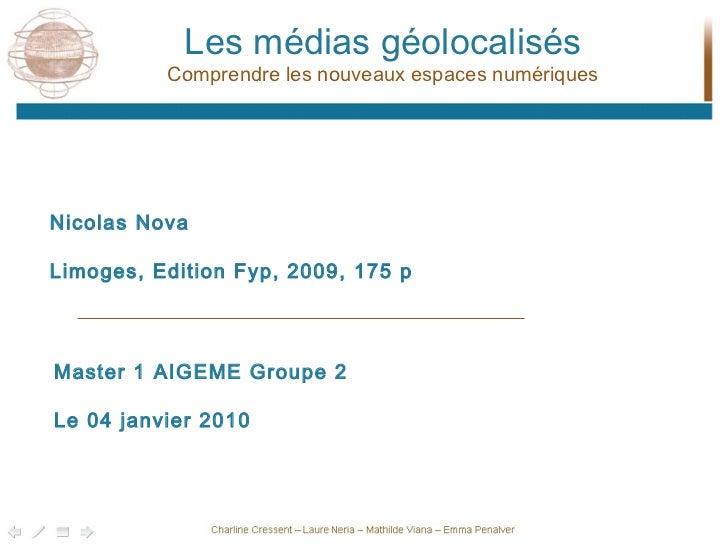 Les médias géolocalisés Comprendre les nouveaux espaces numériques Nicolas Nova Limoges, Edition Fyp, 2009, 175 p Master 1...