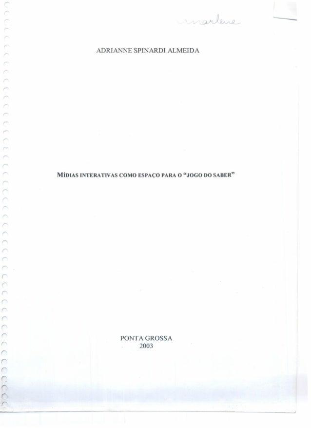 """-- - ADRIANNE SPINARDI ALMEIDA r r MÍDIAS INTERATIVAS COMO ESPAÇO PARA O """"JOGO DO SABER"""" r- é' r r r PONTA GROSSA 2003"""