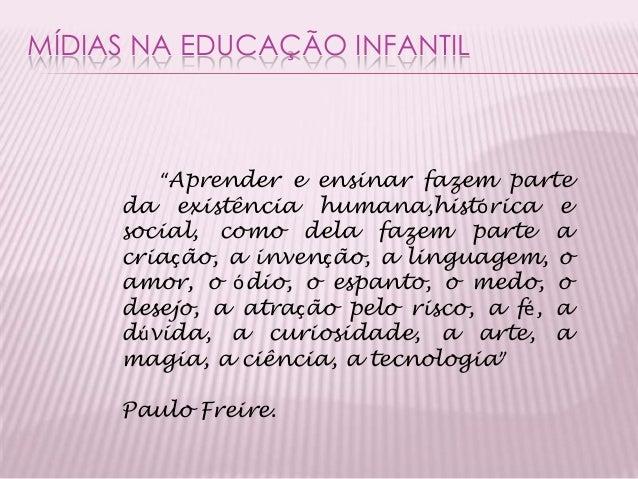 """MÍDIAS NA EDUCAÇÃO INFANTIL """"Aprender e ensinar fazem parte da existência humana,histórica e social, como dela fazem parte..."""