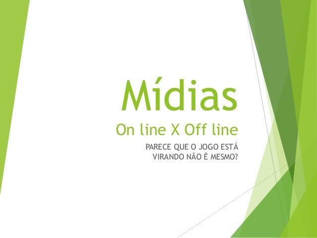 Mídias On line X Off line PARECE QUE O JOGO ESTÁ VIRANDO NÃO É MESMO?
