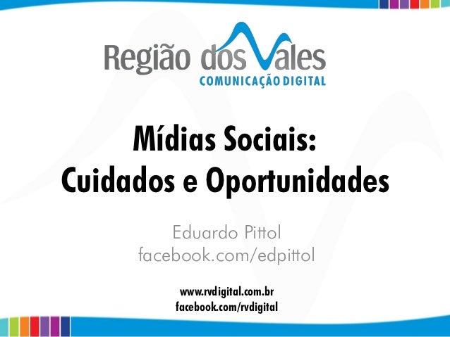 Mídias Sociais:Cuidados e Oportunidades         Eduardo Pittol     facebook.com/edpittol          www.rvdigital.com.br    ...