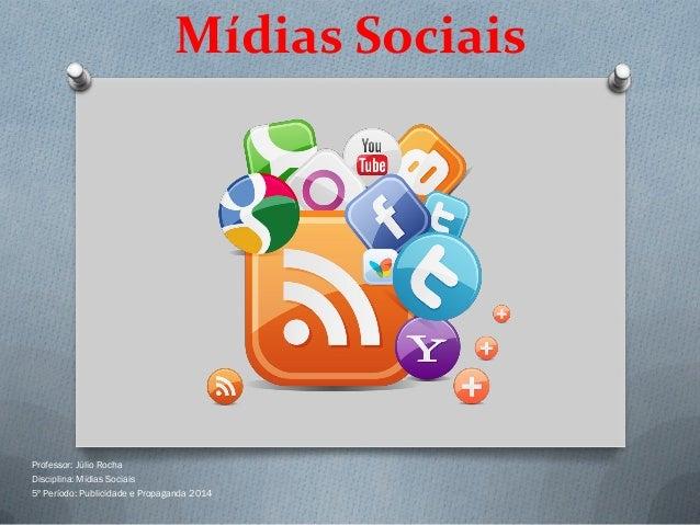 Mídias Sociais  Professor: Júlio Rocha Disciplina: Mídias Sociais 5º Período: Publicidade e Propaganda 2014