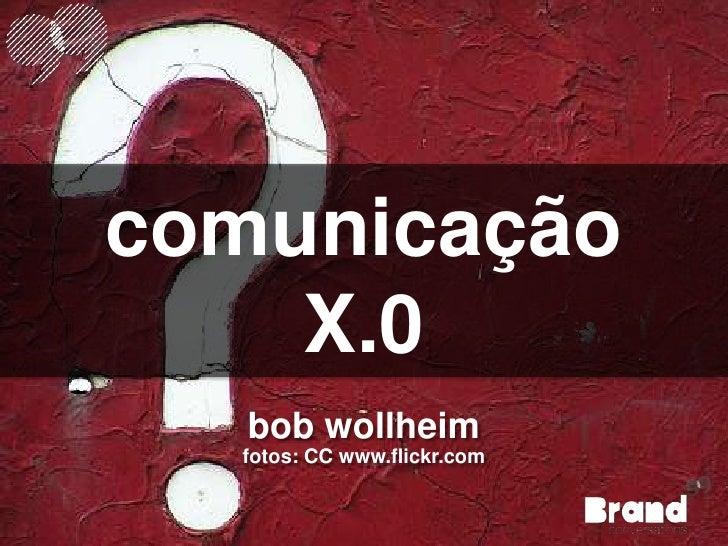 comunicação<br />X.0<br />bob wollheim<br />fotos: CC www.flickr.com<br />