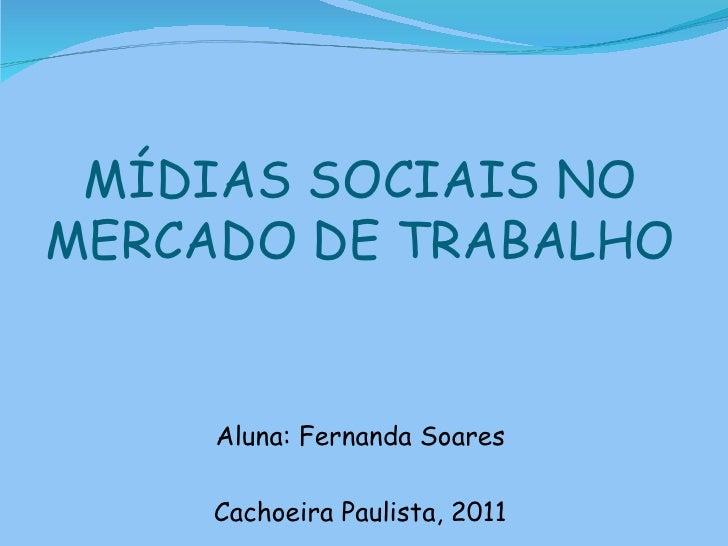 MÍDIAS SOCIAIS NOMERCADO DE TRABALHO     Aluna: Fernanda Soares     Cachoeira Paulista, 2011