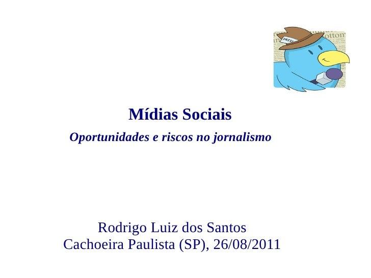 Mídias Sociais Oportunidades e riscos no jornalismo    Rodrigo Luiz dos SantosCachoeira Paulista (SP), 26/08/2011