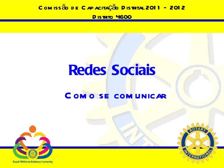 Comissão de Capacitação Distrital 2011 – 2012 Distrito 4600 Redes Sociais   Como se comunicar