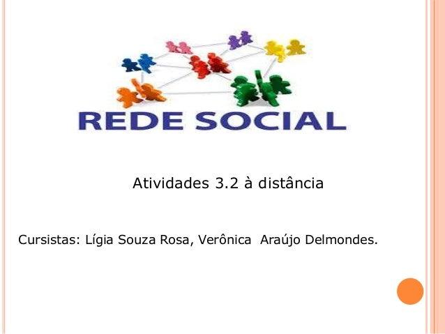 Atividades 3.2 à distância Cursistas: Lígia Souza Rosa, Verônica Araújo Delmondes.