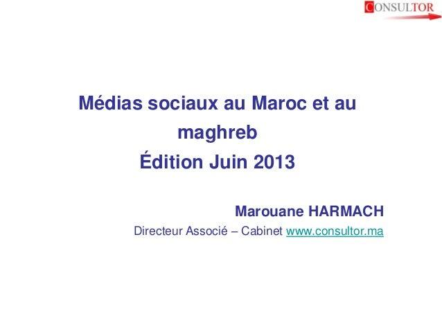 Médias sociaux au Maroc et aumaghrebÉdition Juin 2013Marouane HARMACHDirecteur Associé – Cabinet www.consultor.ma