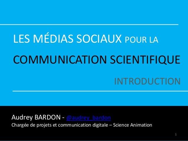 LES MÉDIAS SOCIAUX POUR LA COMMUNICATION SCIENTIFIQUE INTRODUCTION Audrey BARDON - @audrey_bardon Chargée de projets et co...