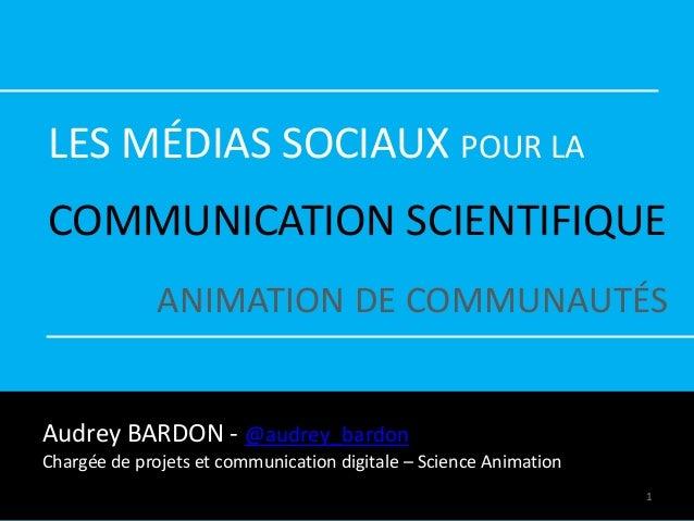 LES MÉDIAS SOCIAUX POUR LA COMMUNICATION SCIENTIFIQUE ANIMATION DE COMMUNAUTÉS Audrey BARDON - @audrey_bardon Chargée de p...