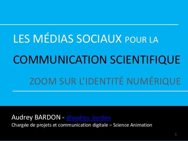 LES MÉDIAS SOCIAUX POUR LA COMMUNICATION SCIENTIFIQUE ZOOM SUR L'IDENTITÉ NUMÉRIQUE Audrey BARDON - @audrey_bardon Chargée...