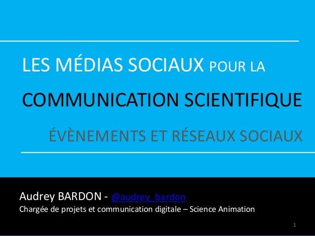 LES MÉDIAS SOCIAUX POUR LA COMMUNICATION SCIENTIFIQUE ÉVÈNEMENTS ET RÉSEAUX SOCIAUX Audrey BARDON - @audrey_bardon Chargée...
