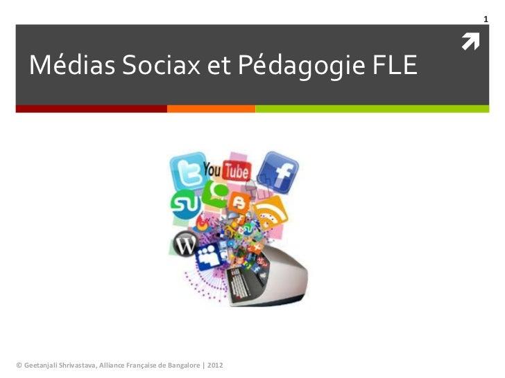 1                                                                      Médias Sociax et Pédagogie FLE© Geetanjali Shrivas...