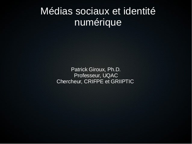 Médias sociaux et identité numérique Patrick Giroux, Ph.D. Professeur, UQAC Chercheur, CRIFPE et GRIIPTIC