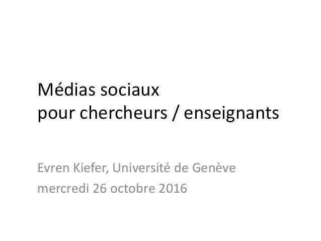Médias sociaux pour chercheurs / enseignants Evren Kiefer, Université de Genève mercredi 26 octobre 2016