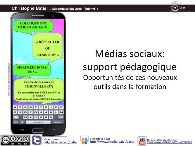 Christophe Batier / Mercredi 20 Mai 2015 / Thionville Médias sociaux: support pédagogique Opportunités de ces nouveaux out...