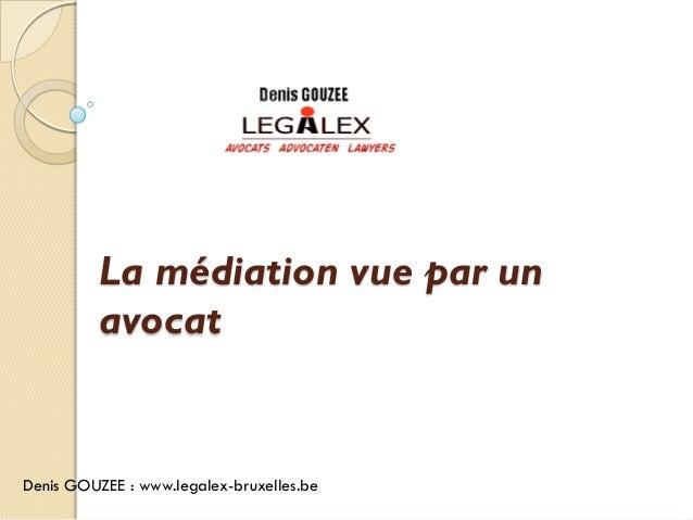La médiation vue par un          avocatDenis GOUZEE : www.legalex-bruxelles.be