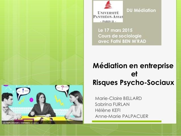 Médiation en entreprise et Risques Psycho-Sociaux Marie-Claire BELLARD Sabrina FURLAN Hélène KEFI Anne-Marie PALPACUER DU ...