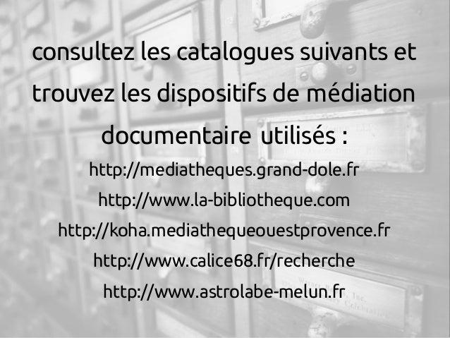 consultez les catalogues suivants et trouvez les dispositifs de m diationé documentaire utilis s : é http://mediatheques....