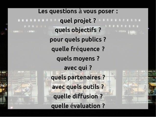 Les questions vous poser :à  quel projet ? quels objectifs ? pour quels publics ? quelle fr quence ?é  quels moyens ?...
