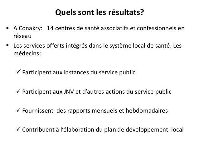 Quels sont les résultats?  A Conakry: 14 centres de santé associatifs et confessionnels en réseau  Les services offerts ...