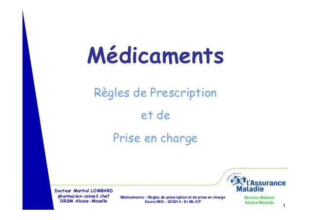 Médicaments Règles de Prescription et de Prise en charge  Docteur Martial LOMBARD pharmacien-conseil chef DRSM Alsace-Mose...