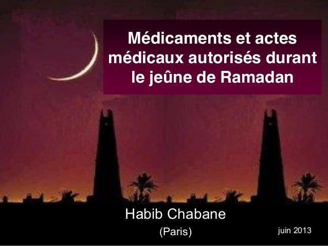 Médicaments et actes médicaux autorisés durant le jeûne de Ramadan Habib Chabane (Paris) juin 2013