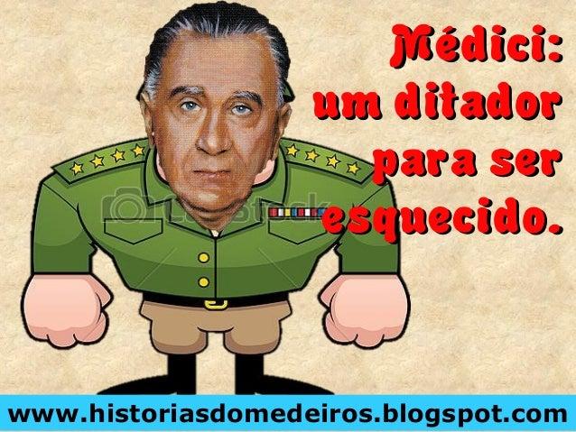 Médici: um ditador para ser esquecido. www.historiasdomedeiros.blogspot.com Médici: um ditador para ser esquecido.