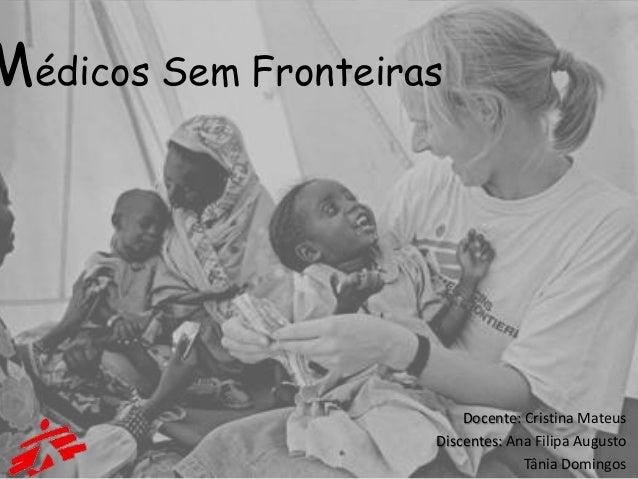 Médicos Sem Fronteiras                         Docente: Cristina Mateus                     Discentes: Ana Filipa Augusto ...