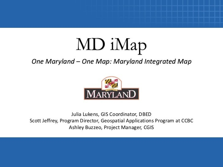 MD iMapOne Maryland – One Map: Maryland Integrated Map                    Julia Lukens, GIS Coordinator, DBEDScott Jeffrey...