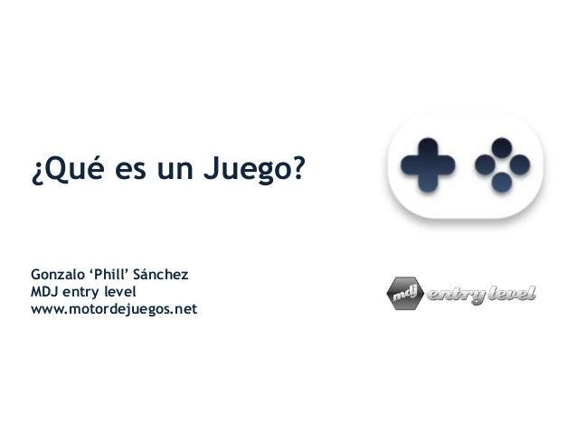 ¿Qué es un Juego? Gonzalo 'Phill' Sánchez MDJ entry level www.motordejuegos.net
