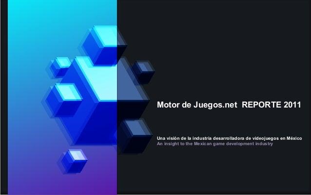 Motor de Juegos.net REPORTE 2011 Una visión de la industria desarrolladora de videojuegos en México An insight to the Mexi...