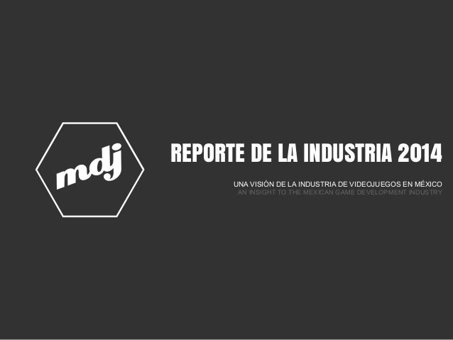 REPORTE DE LA INDUSTRIA 2014 UNA VISIÓN DE LA INDUSTRIA DE VIDEOJUEGOS EN MÉXICO AN INSIGHT TO THE MEXICAN GAME DEVELOPMEN...