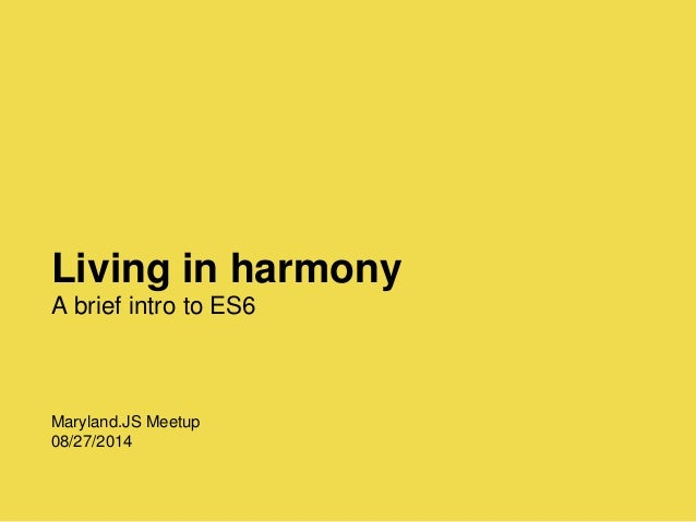 Living in harmony A brief intro to ES6 Maryland.JS Meetup 08/27/2014