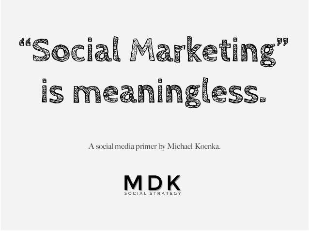 """Social Marketing""is meaningless.A social media primer by Michael Koenka."