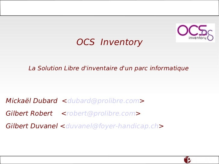 OCS Inventory La Solution Libre d'inventaire d'un parc informatique  Mickaël Dubard  < [email_address] > Gilbert Robert  <...