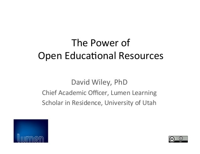 The	   Power	   of	   	    Open	   Educa2onal	   Resources	    David	   Wiley,	   PhD	    Chief	   Academic	   Officer,	   L...